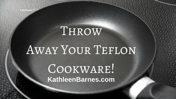 Throw Away Your Teflon Cookware Kathleenbarnes Com