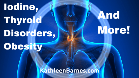 Iodine, Thyroid Disorders, Obesity and More